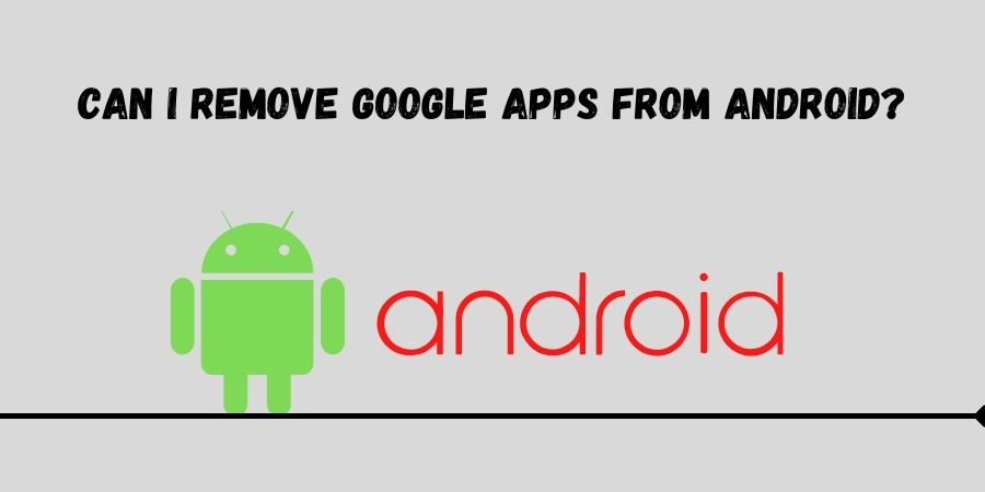 Can I Remove Google Apps From Android - Can I Remove Google Apps from Android?