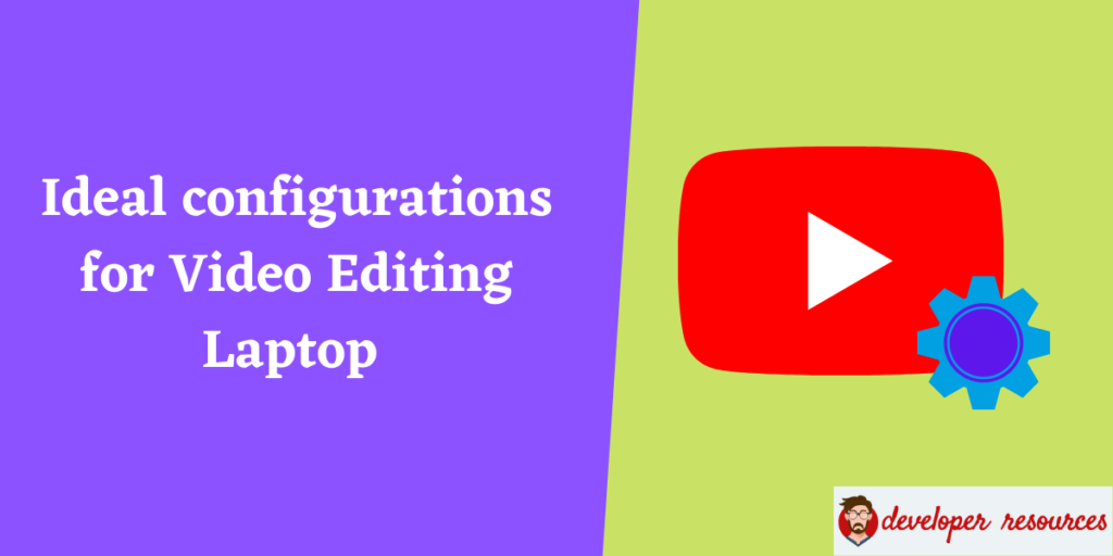 Laptop for video editing - Ideal configurations to see for a Video Editing Laptop